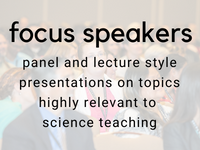 focus speakers: panel and lecture style presentations on topics highly relevant to science teaching