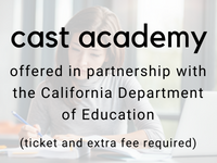 cast academy offered in partnership with the California Department of Education (ticket and extra fee required)