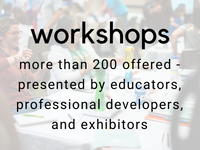 workshops: more than 200 offered - presented by educators, professional developers, and exhibitors