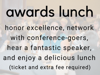 awards lunch: honor excellence, network with conference-goers, hear a fantastic speaker, and enjoy a delicious lunch (ticket and extra fee required)